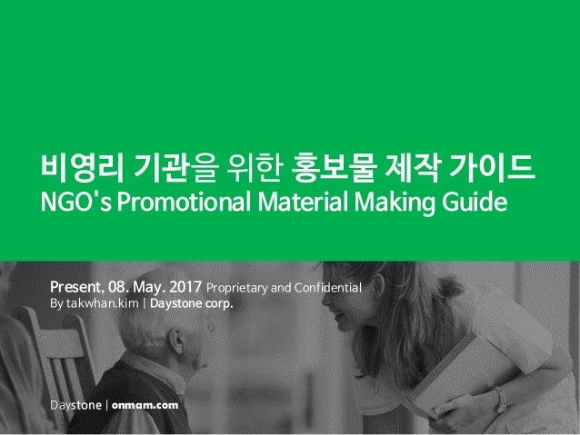 비영리 기관을 위한 홍보물 제작 가이드 NGO's Promotional Material Making Guide Present, 08. May. 2017 Proprietary and Confidential By takwh...
