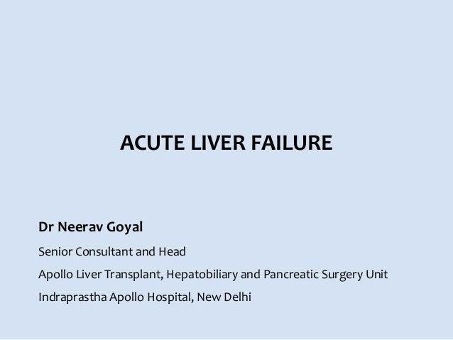 ACUTE LIVER FAILURE Dr Neerav Goyal Senior Consultant and Head Apollo Liver Transplant, Hepatobiliary and Pancreatic Surge...