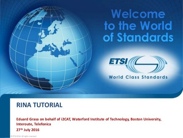 RINA TUTORIAL Eduard Grasa on behalf of i2CAT, Waterford Institute of Technology, Boston University, Interoute, Telefonica...