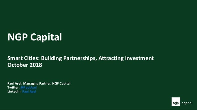 NGP Capital Smart Cities: Building Partnerships, Attracting Investment October 2018 Paul Asel, Managing Partner, NGP Capit...