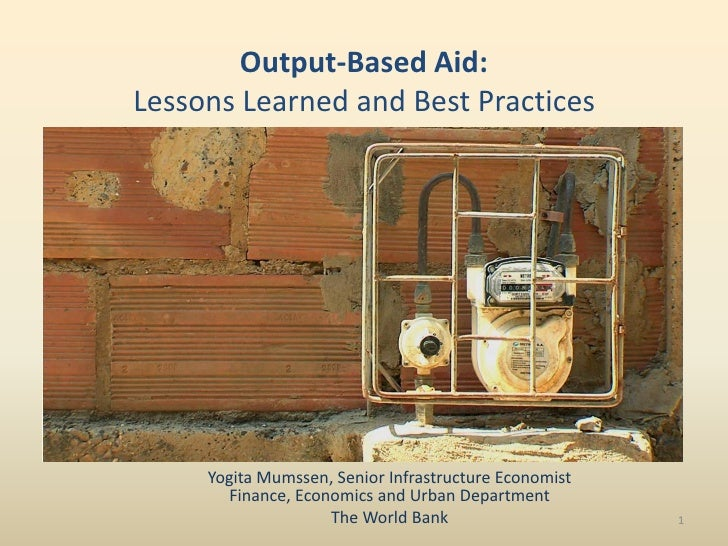 Output-Based Aid: Lessons Learned and Best Practices          Yogita Mumssen, Senior Infrastructure Economist        Finan...