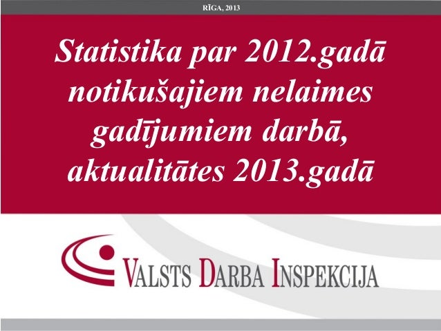 Statistika par 2012.gadānotikušajiem nelaimesgadījumiem darbā,aktualitātes 2013.gadāRĪGA, 2013