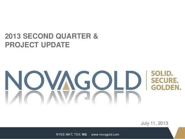 NYSE-MKT, TSX: NG 1 www.novagold.com July 11, 2013 2013 SECOND QUARTER & PROJECT UPDATE