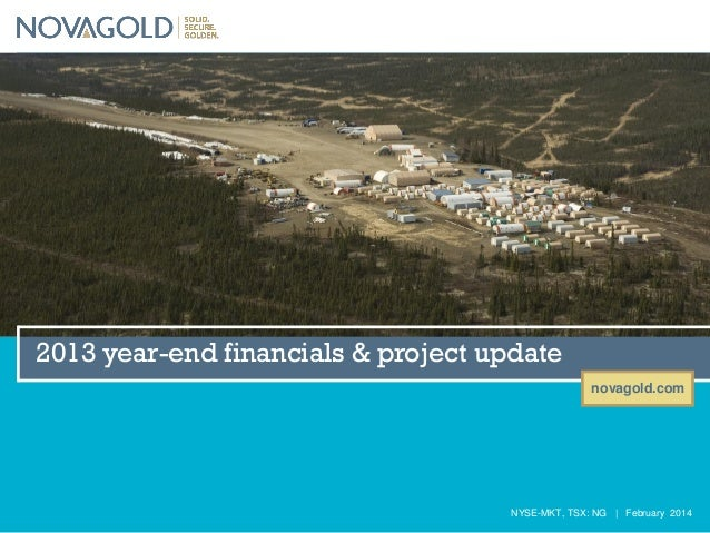2013 year-end financials & project update novagold.com  NYSE-MKT, TSX: NG | February 2014