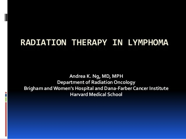 RADIATION THERAPY IN LYMPHOMA  Andrea K. Ng, MD, MPH Department of Radiation Oncology Brigham and Women's Hospital and Dan...