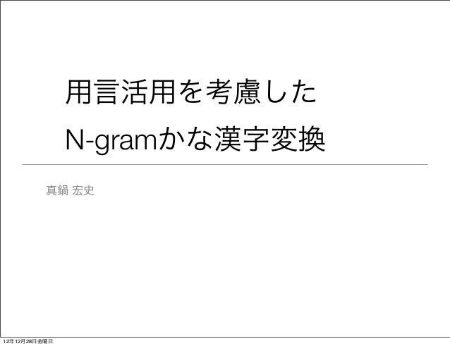 用言活用を考慮した               N-gramかな漢字変換          真鍋 宏史12年12月28日金曜日