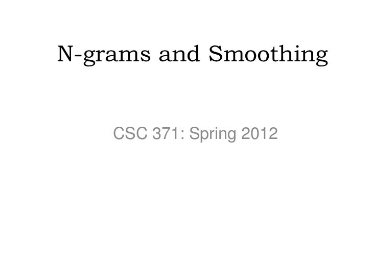 N-grams and Smoothing    CSC 371: Spring 2012