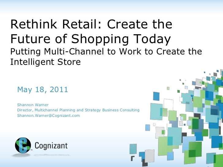Rethink Retail: Create the Future of Shopping TodayPutting Multi-Channel to Work to Create the Intelligent Store<br />May ...