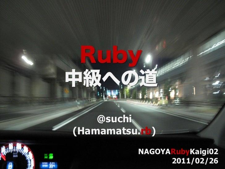 Ruby中級への道    @suchi(Hamamatsu.rb)           NAGOYARubyKaigi02                 2011/02/26