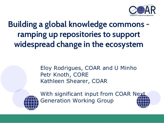 Building a global knowledge commons - ramping up repositories to support widespread change in the ecosystem Eloy Rodrigues...