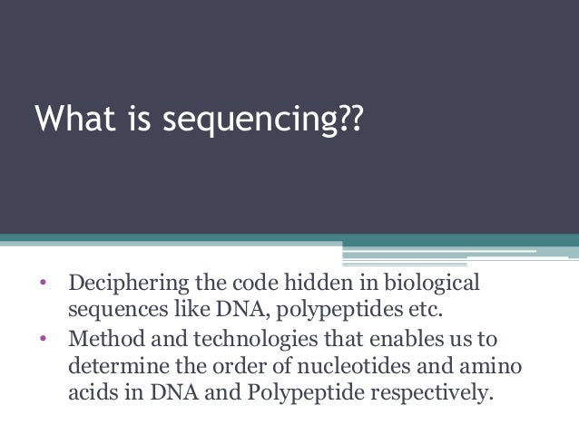 What is sequencing?? • Deciphering the code hidden in biological sequences like DNA, polypeptides etc. • Method and techno...