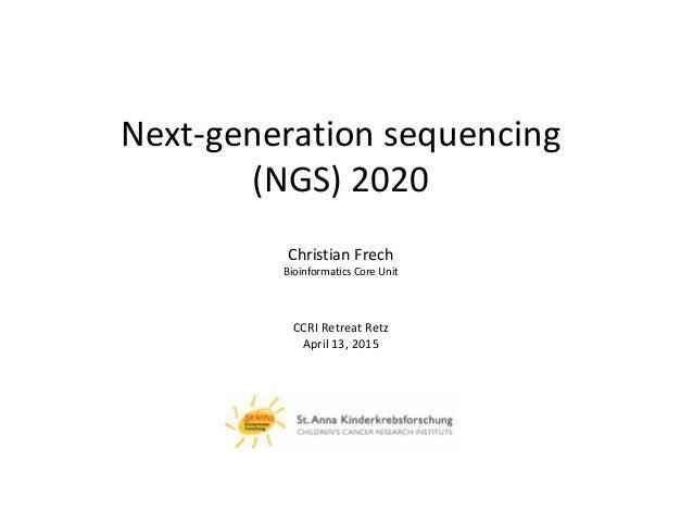 Next-generation sequencing (NGS) 2020 Christian Frech Bioinformatics Core Unit CCRI Retreat Retz April 13, 2015