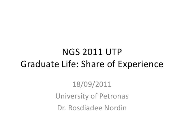 NGS 2011 UTPGraduate Life: Share of Experience             18/09/2011        University of Petronas        Dr. Rosdiadee N...