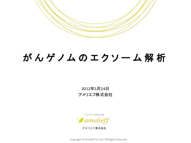 がんゲノムのエクソーム解析            2012年5月24日           アメリエフ株式会社    Copyright © Amelieff Co. Ltd. All Rights Reserved