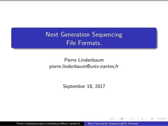Next Generation Sequencing File Formats. Pierre Lindenbaum pierre.lindenbaum@univ-nantes.fr September 18, 2017 Pierre Lind...