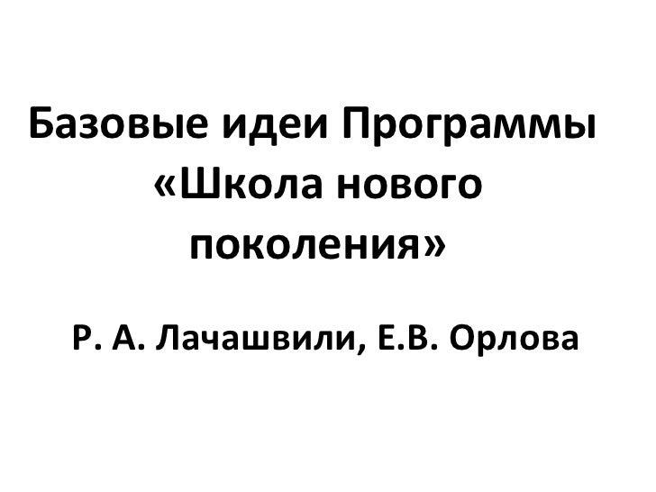 Базовые идеи Программы  «Школа нового поколения» Р. А. Лачашвили, Е.В. Орлова