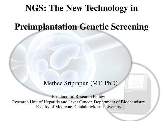 NGS: The New Technology in Preimplantation Genetic Screening Methee Sriprapun (MT, PhD) Postdoctural Research Fellow Resea...
