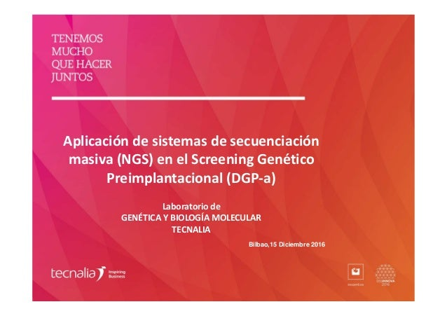 Aplicación de sistemas de secuenciación masiva (NGS) en el Screening Genético Preimplantacional (DGP-a) Laboratorio de GEN...