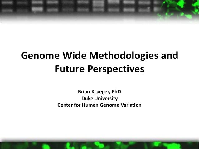 Genome Wide Methodologies and     Future Perspectives               Brian Krueger, PhD                 Duke University    ...