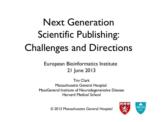 Next GenerationScientific Publishing:Challenges and DirectionsEuropean Bioinformatics Institute21 June 2013Tim ClarkMassac...