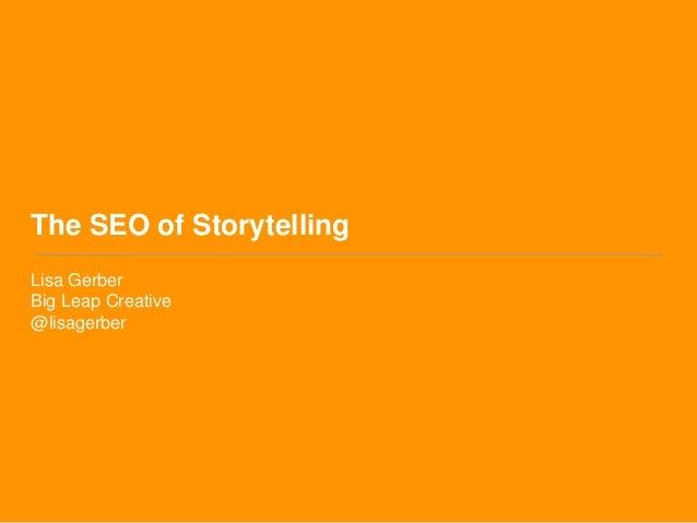 The SEO of Storytelling  Lisa Gerber  Big Leap Creative  @lisagerber