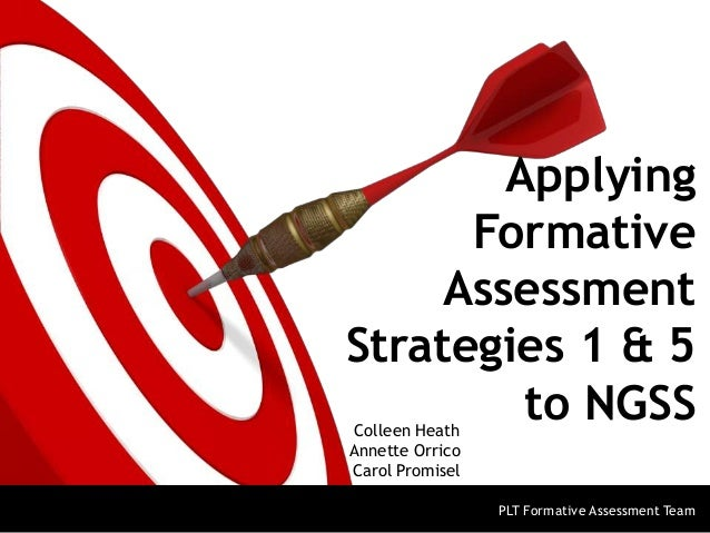 Applying Formative Assessment Strategies 1 & 5 to NGSS Colleen Heath Annette Orrico Carol Promisel  PLT Formative Assessme...