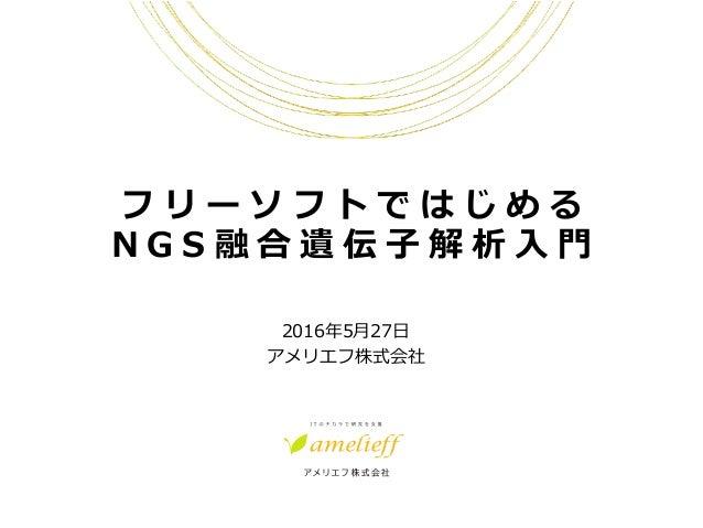 フ リ ー ソ フ ト で は じ め る N G S 融 合 遺 伝 ⼦ 解 析 ⼊ ⾨ 2016年5⽉27⽇ アメリエフ株式会社