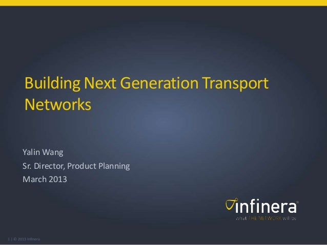 1 | © 2013 Infinera Building Next Generation Transport Networks Yalin Wang Sr. Director, Product Planning March 2013