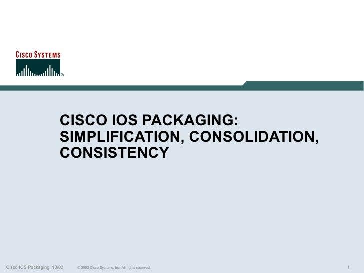 CISCO IOS PACKAGING:                        SIMPLIFICATION, CONSOLIDATION,                        CONSISTENCYCisco IOS Pac...