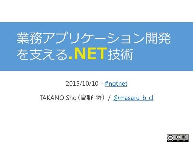 業務アプリケーション開発 を支える.NET技術 2015/10/10 - #ngtnet TAKANO Sho(高野 将)/ @masaru_b_cl