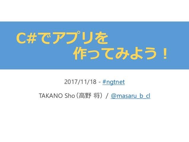 C#でアプリを 作ってみよう! 2017/11/18 - #ngtnet TAKANO Sho(高野 将)/ @masaru_b_cl