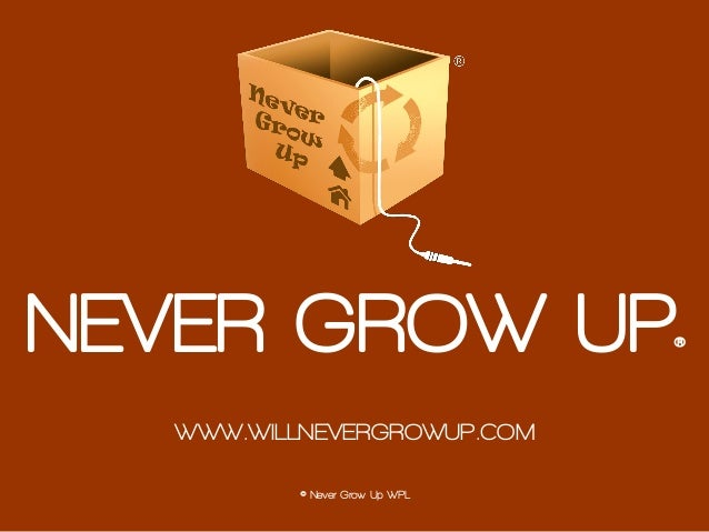 © Never Grow Up WPL NEVER GROW UP® WWW.WILLNEVERGROWUP.COM