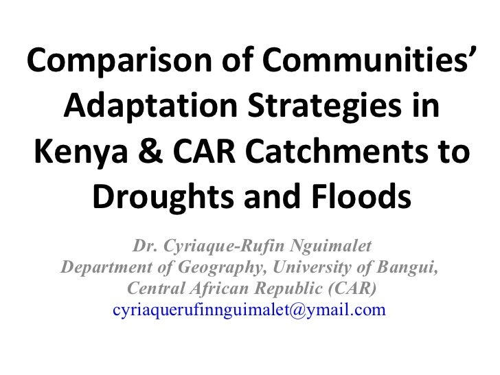 Comparison of Communities' Adaptation Strategies in Kenya & CAR Catchments to Droughts and Floods Dr. Cyriaque-Rufin Nguim...
