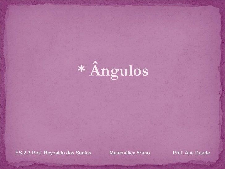 <ul><li>* Ângulos </li></ul>ES/2,3 Prof. Reynaldo dos Santos    Matemática 5ºano  Prof. Ana Duarte