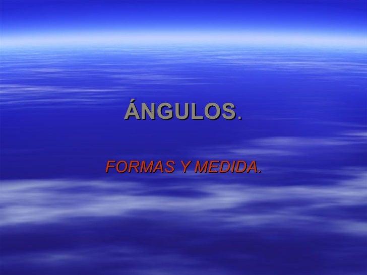 ÁNGULOS . FORMAS Y MEDIDA.