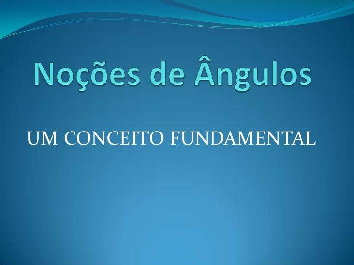 Noções de Ângulos<br />UM CONCEITO FUNDAMENTAL<br />