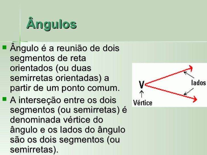 Ângulos   Ângulo é a reunião de dois    segmentos de reta    orientados (ou duas    semirretas orientadas) a    partir de...