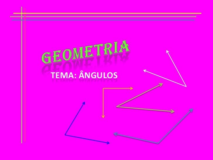 GEOMETRIA<br />TEMA: ÂNGULOS<br />