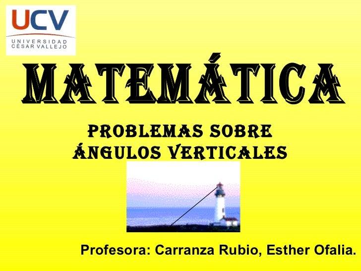 MATEMÁTICA Profesora: Carranza Rubio, Esther Ofalia. PROBLEMAS SOBRE ÁNGULOS VERTICALES