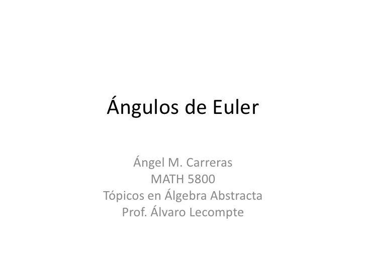 Ángulos de Euler       Ángel M. Carreras          MATH 5800 Tópicos en Álgebra Abstracta    Prof. Álvaro Lecompte