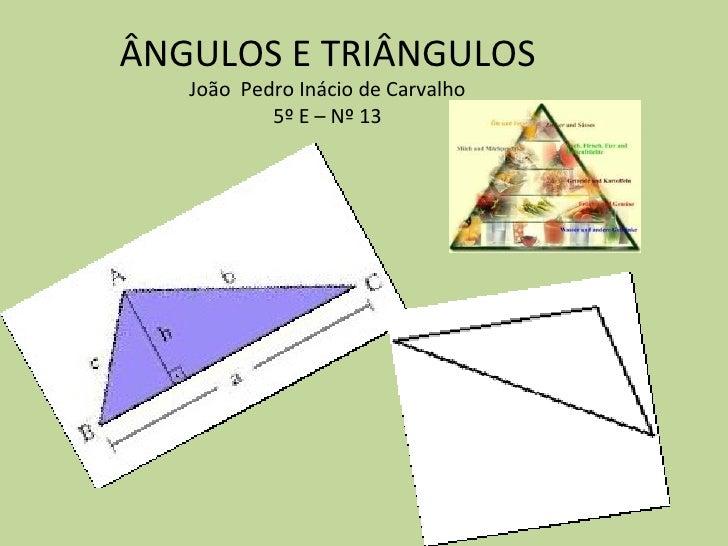 ÂNGULOS E TRIÂNGULOS   João Pedro Inácio de Carvalho           5º E – Nº 13