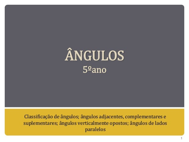 ÂNGULOS 5ºano Classificação de ângulos; ângulos adjacentes, complementares e suplementares; ângulos verticalmente opostos;...