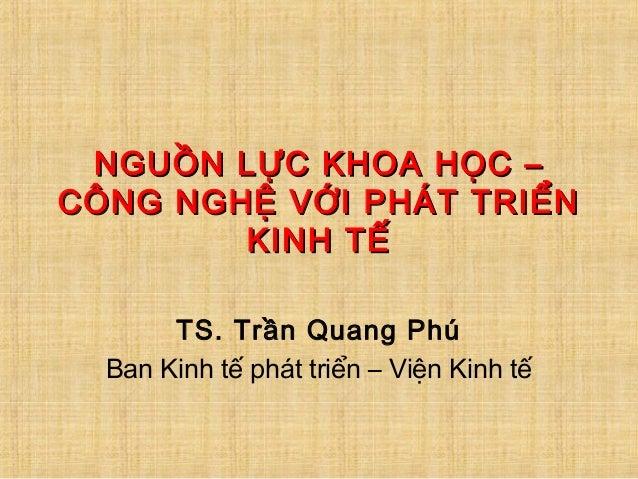 NGUỒN LỰC KHOA HỌC –NGUỒN LỰC KHOA HỌC – CÔNG NGHỆ VỚI PHÁT TRIỂNCÔNG NGHỆ VỚI PHÁT TRIỂN KINH TẾKINH TẾ TS. Trần Quang Ph...