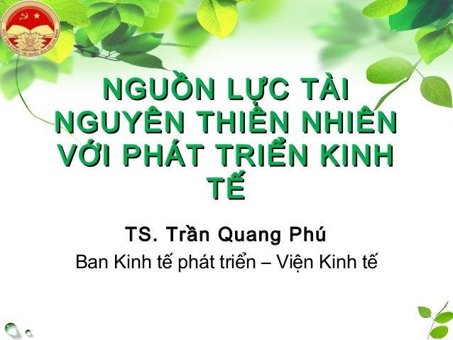 NGUỒN LỰC TÀINGUỒN LỰC TÀI NGUYÊN THIÊN NHIÊNNGUYÊN THIÊN NHIÊN VỚI PHÁT TRIỂN KINHVỚI PHÁT TRIỂN KINH TẾTẾ TS. Trần Quang...