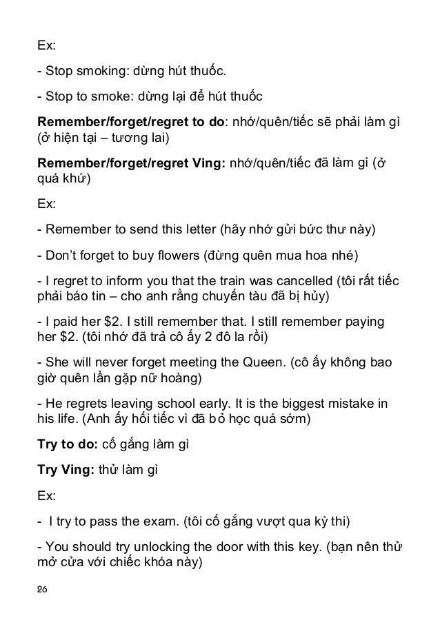 26 Ex: - Stop smoking: dừng hút thuốc. - Stop to smoke: dừng lại để hút thuốc Remember/forget/regret to do: nhớ/quên/tiếc ...