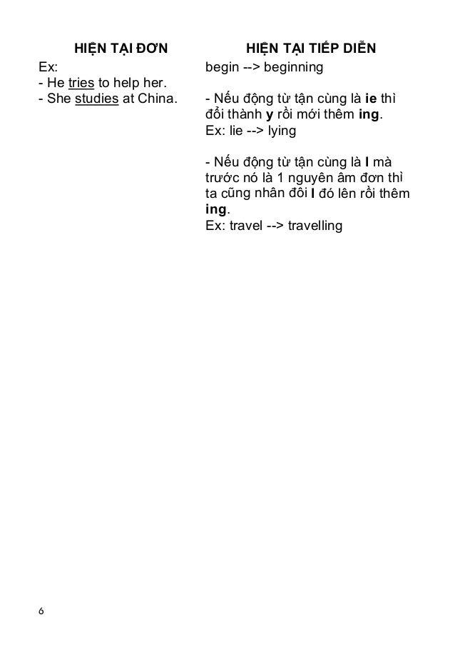 6 HIỆN TẠI ĐƠN HIỆN TẠI TIẾP DIỄN Ex: - He tries to help her. - She studies at China. begin --> beginning - Nếu động từ tậ...