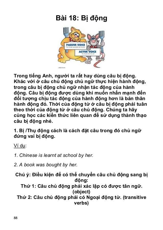 88 Bài 18: Bị động Trong tiếng Anh, người ta rất hay dùng câu bị động. Khác với ở câu chủ động chủ ngữ thực hiện hành động...
