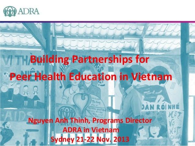 Building Partnerships for Peer Health Education in Vietnam  Nguyen Anh Thinh, Programs Director ADRA in Vietnam Sydney 21-...