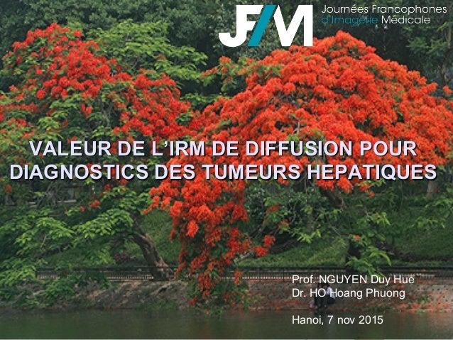 VALEUR DE L'IRM DE DIFFUSION POUR DIAGNOSTICS DES TUMEURS HEPATIQUES Prof. NGUYEN Duy Hue Dr. HO Hoang Phuong Hanoi, 7 nov...
