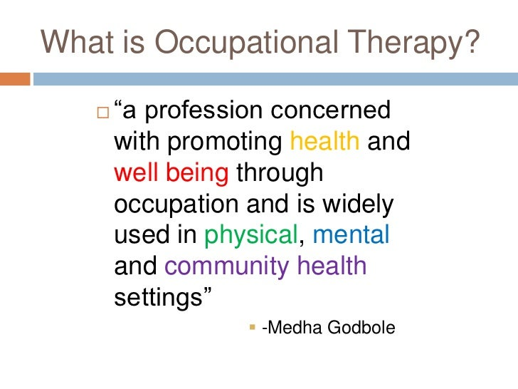 occupational therapy vs physical therapy What is occupational therapy and what do occupational therapists do occupational therapy is a health and rehabilitation profession occupational therapists work with people of all ages who need specialized assistance to lead independent, productive, and satisfying lives due to physical, developmental, social, or emotional problems.